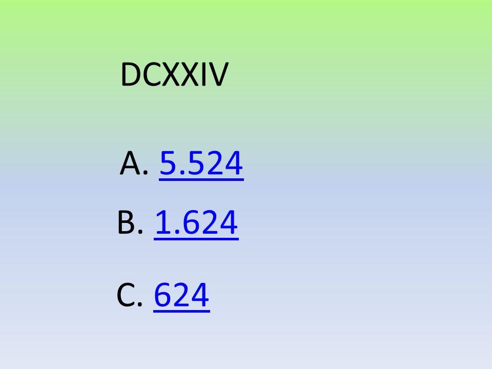 DCXXIV A. 5.524 B. 1.624 C. 624