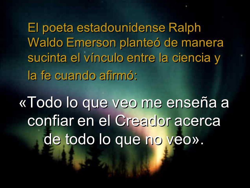 El poeta estadounidense Ralph Waldo Emerson planteó de manera sucinta el vínculo entre la ciencia y la fe cuando afirmó: