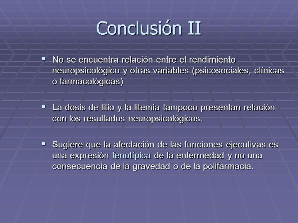 Conclusión II No se encuentra relación entre el rendimiento neuropsicológico y otras variables (psicosociales, clínicas o farmacológicas)
