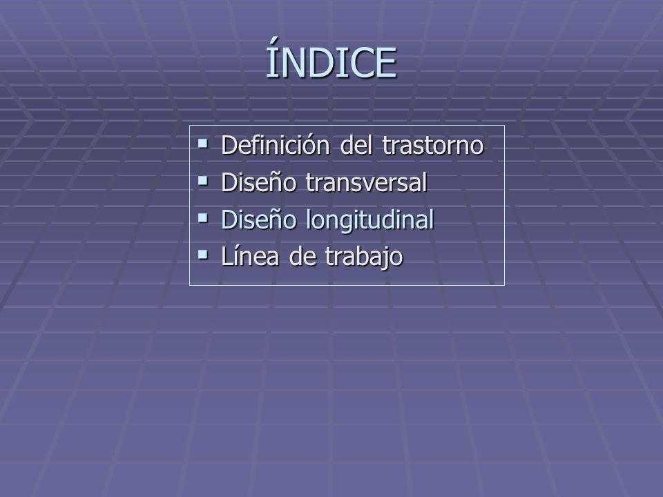 ÍNDICE Definición del trastorno Diseño transversal Diseño longitudinal