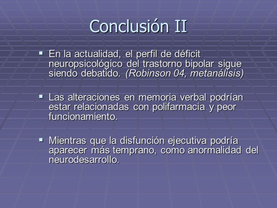 Conclusión II En la actualidad, el perfil de déficit neuropsicológico del trastorno bipolar sigue siendo debatido. (Robinson 04, metanálisis)
