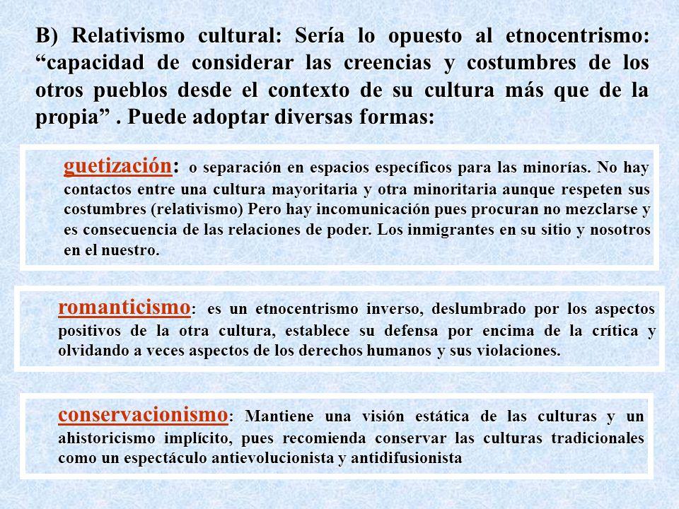 B) Relativismo cultural: Sería lo opuesto al etnocentrismo: capacidad de considerar las creencias y costumbres de los otros pueblos desde el contexto de su cultura más que de la propia . Puede adoptar diversas formas: