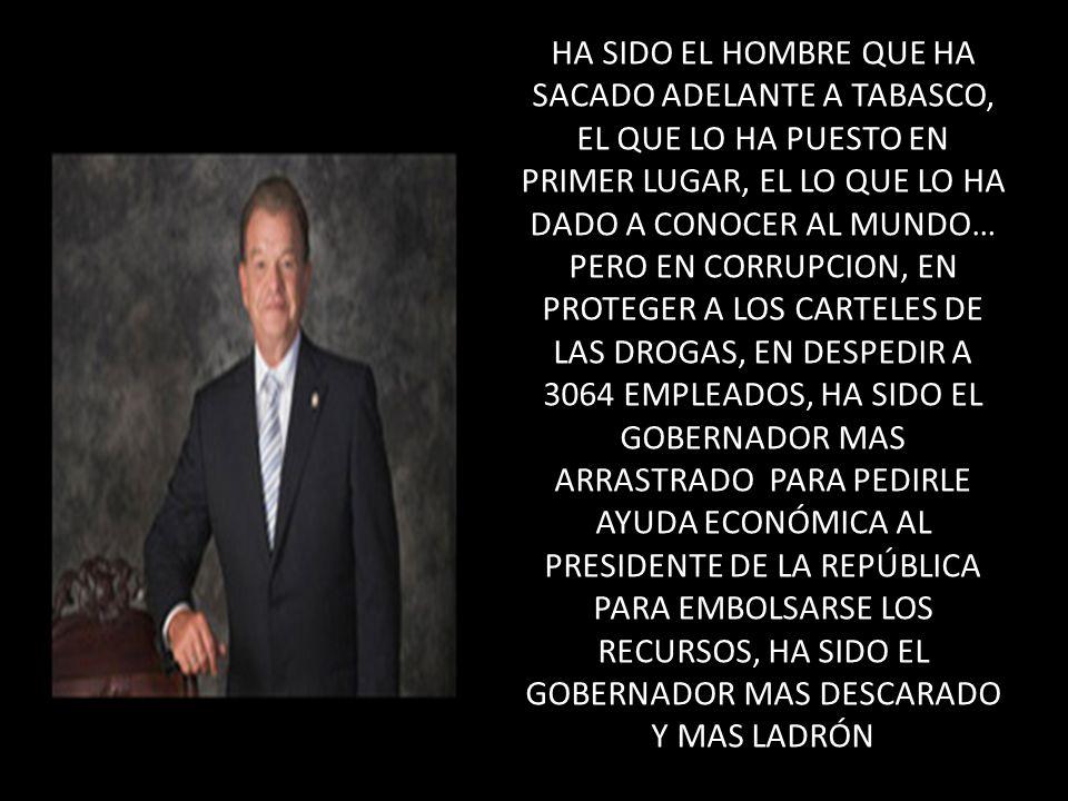 HA SIDO EL HOMBRE QUE HA SACADO ADELANTE A TABASCO, EL QUE LO HA PUESTO EN PRIMER LUGAR, EL LO QUE LO HA DADO A CONOCER AL MUNDO… PERO EN CORRUPCION, EN PROTEGER A LOS CARTELES DE LAS DROGAS, EN DESPEDIR A 3064 EMPLEADOS, HA SIDO EL GOBERNADOR MAS ARRASTRADO PARA PEDIRLE AYUDA ECONÓMICA AL PRESIDENTE DE LA REPÚBLICA PARA EMBOLSARSE LOS RECURSOS, HA SIDO EL GOBERNADOR MAS DESCARADO Y MAS LADRÓN
