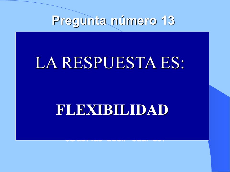 6 4 7 1 2 8 3 9 10 5 LA RESPUESTA ES: FLEXIBILIDAD Pregunta número 13