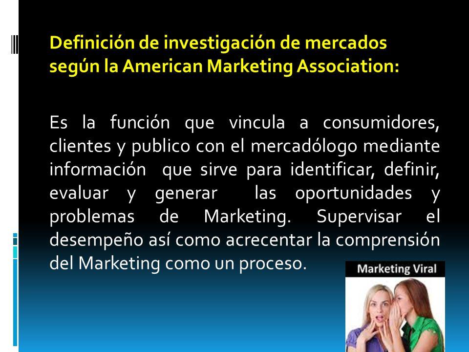 Definición de investigación de mercados según la American Marketing Association: Es la función que vincula a consumidores, clientes y publico con el mercadólogo mediante información que sirve para identificar, definir, evaluar y generar las oportunidades y problemas de Marketing.