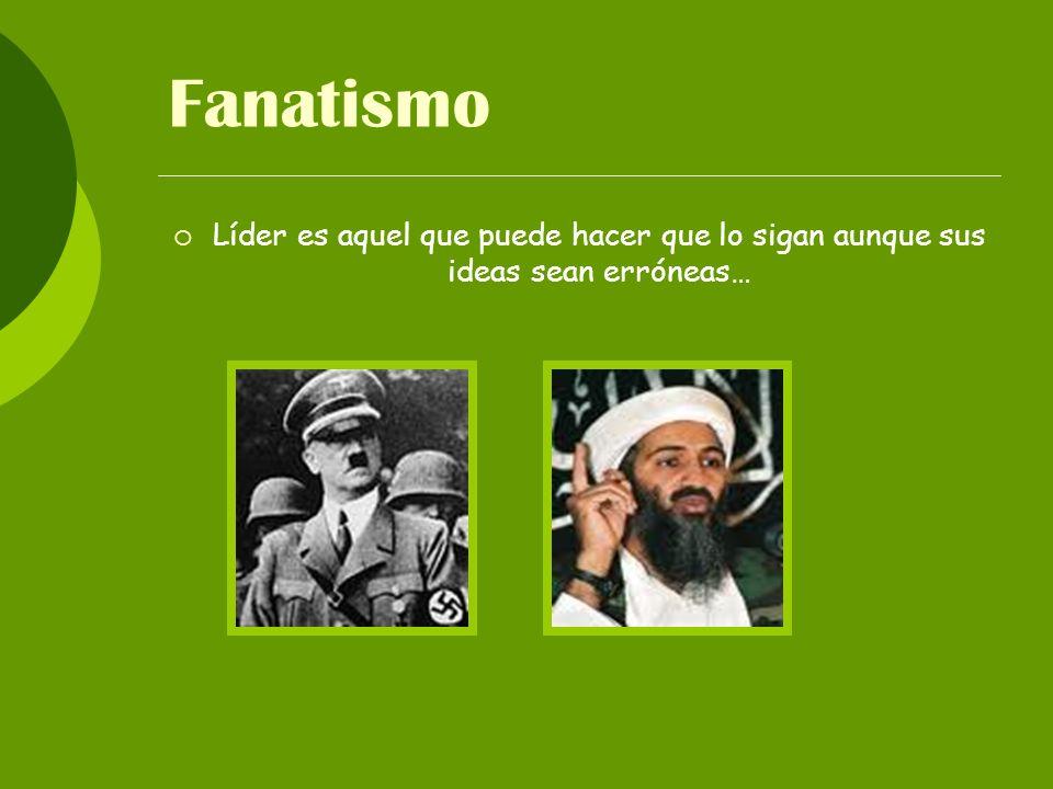 Fanatismo Líder es aquel que puede hacer que lo sigan aunque sus ideas sean erróneas…