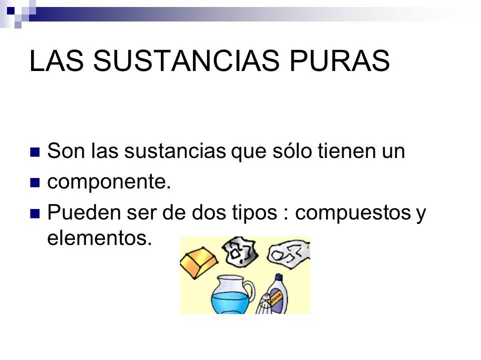 LAS SUSTANCIAS PURAS Son las sustancias que sólo tienen un componente.