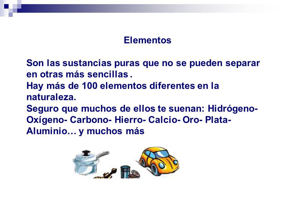 Elementos Son las sustancias puras que no se pueden separar en otras más sencillas . Hay más de 100 elementos diferentes en la naturaleza.