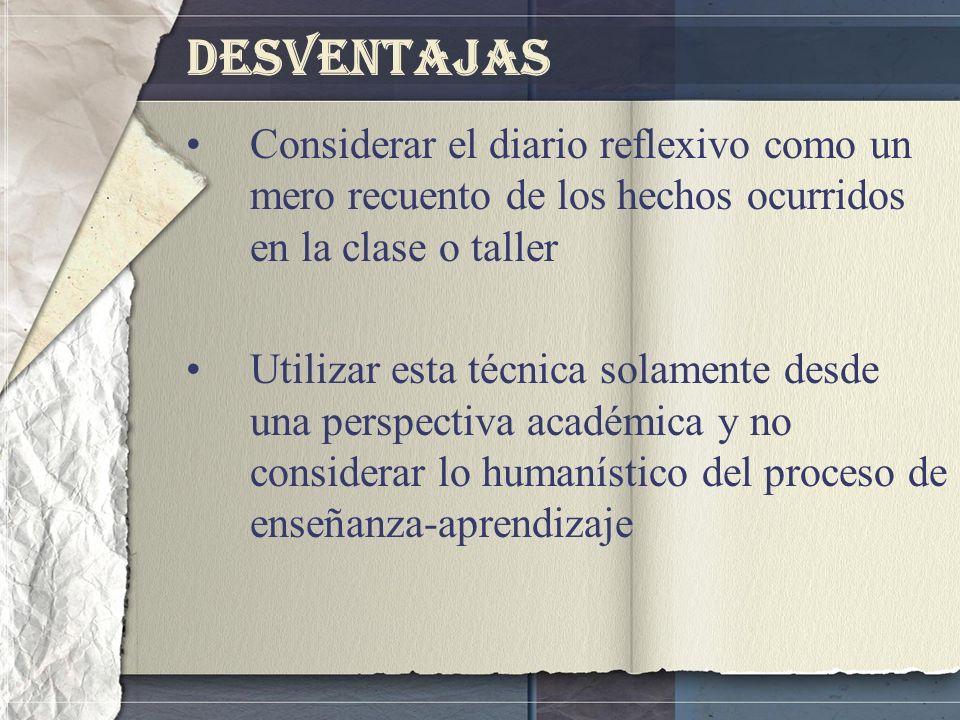 Desventajas Considerar el diario reflexivo como un mero recuento de los hechos ocurridos en la clase o taller.