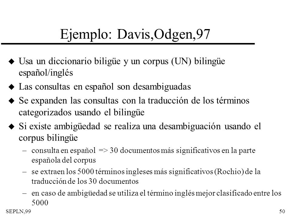 Ejemplo: Davis,Odgen,97 Usa un diccionario biligüe y un corpus (UN) bilingüe español/inglés. Las consultas en español son desambiguadas.