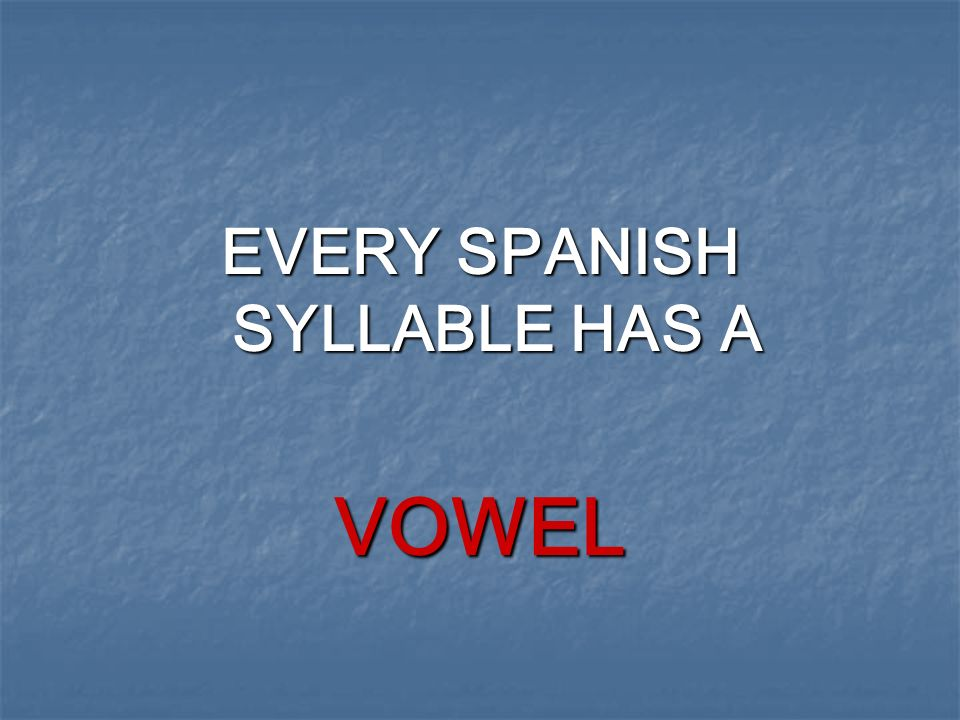 EVERY SPANISH SYLLABLE HAS A