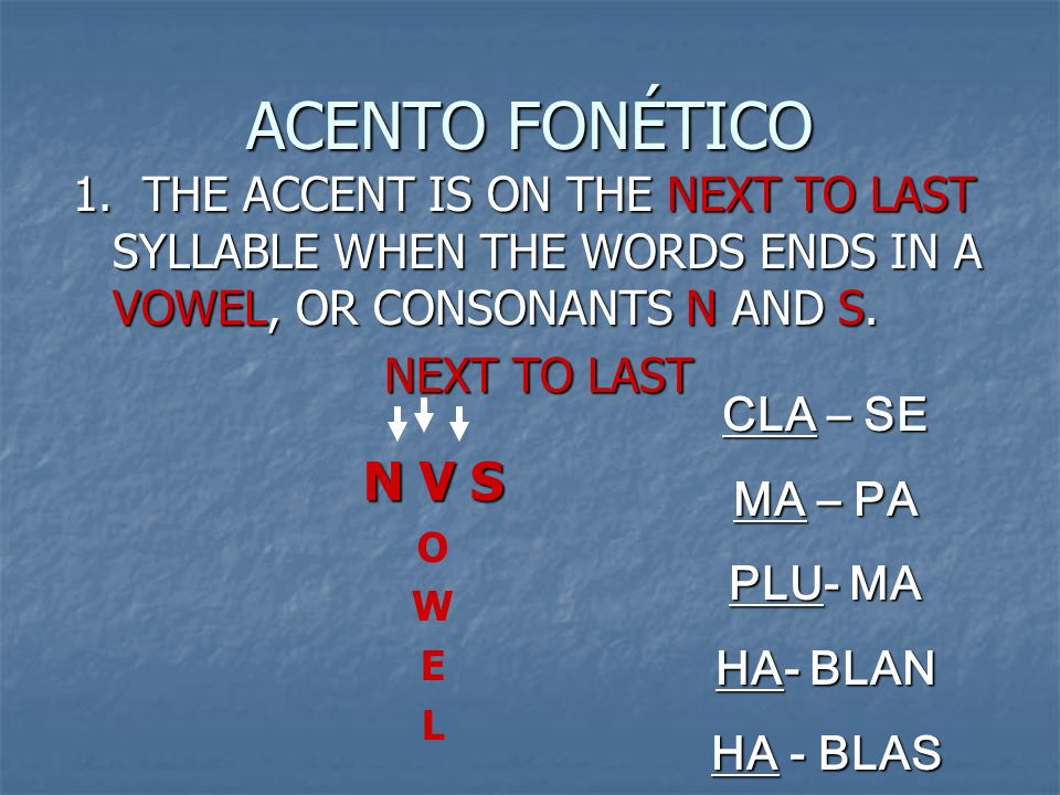 ACENTO FONÉTICO 1. THE ACCENT IS ON THE NEXT TO LAST SYLLABLE WHEN THE WORDS ENDS IN A VOWEL, OR CONSONANTS N AND S.