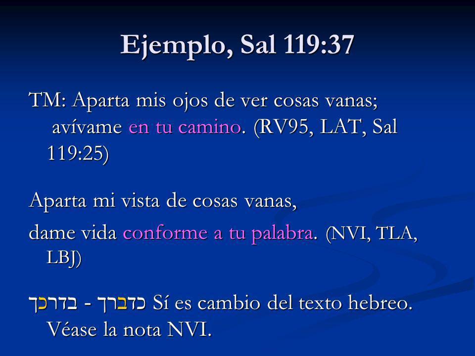 Ejemplo, Sal 119:37 TM: Aparta mis ojos de ver cosas vanas; avívame en tu camino. (RV95, LAT, Sal 119:25)