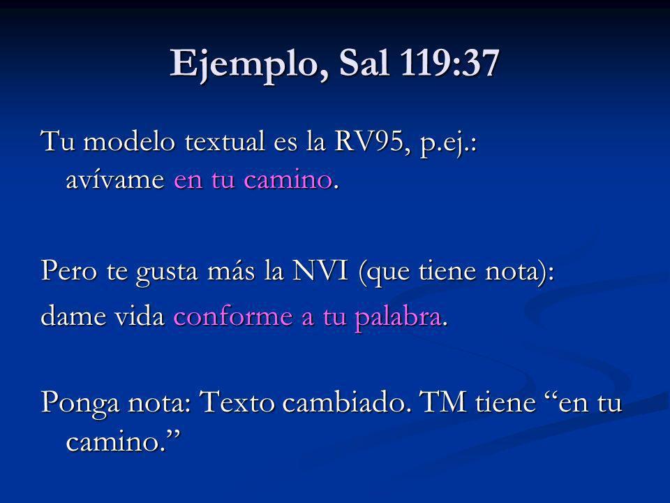 Ejemplo, Sal 119:37 Tu modelo textual es la RV95, p.ej.: avívame en tu camino. Pero te gusta más la NVI (que tiene nota):