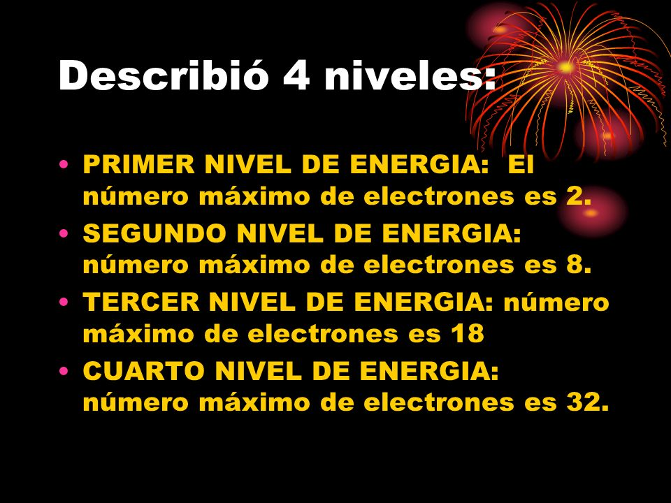 Describió 4 niveles: PRIMER NIVEL DE ENERGIA: El número máximo de electrones es 2. SEGUNDO NIVEL DE ENERGIA: número máximo de electrones es 8.