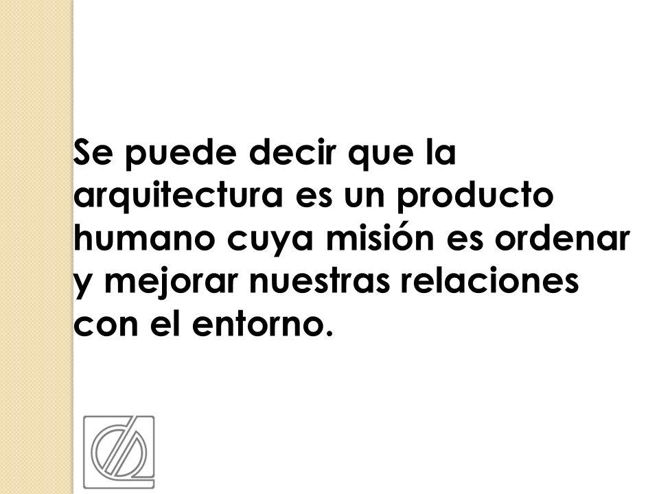 Se puede decir que la arquitectura es un producto humano cuya misión es ordenar y mejorar nuestras relaciones con el entorno.