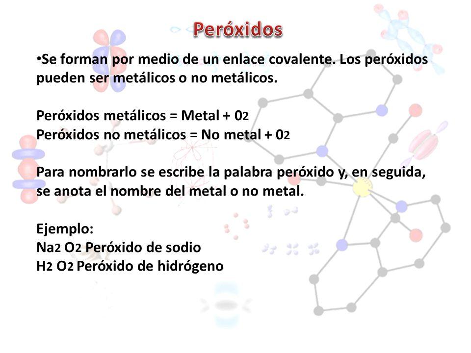 Peróxidos Se forman por medio de un enlace covalente. Los peróxidos pueden ser metálicos o no metálicos.