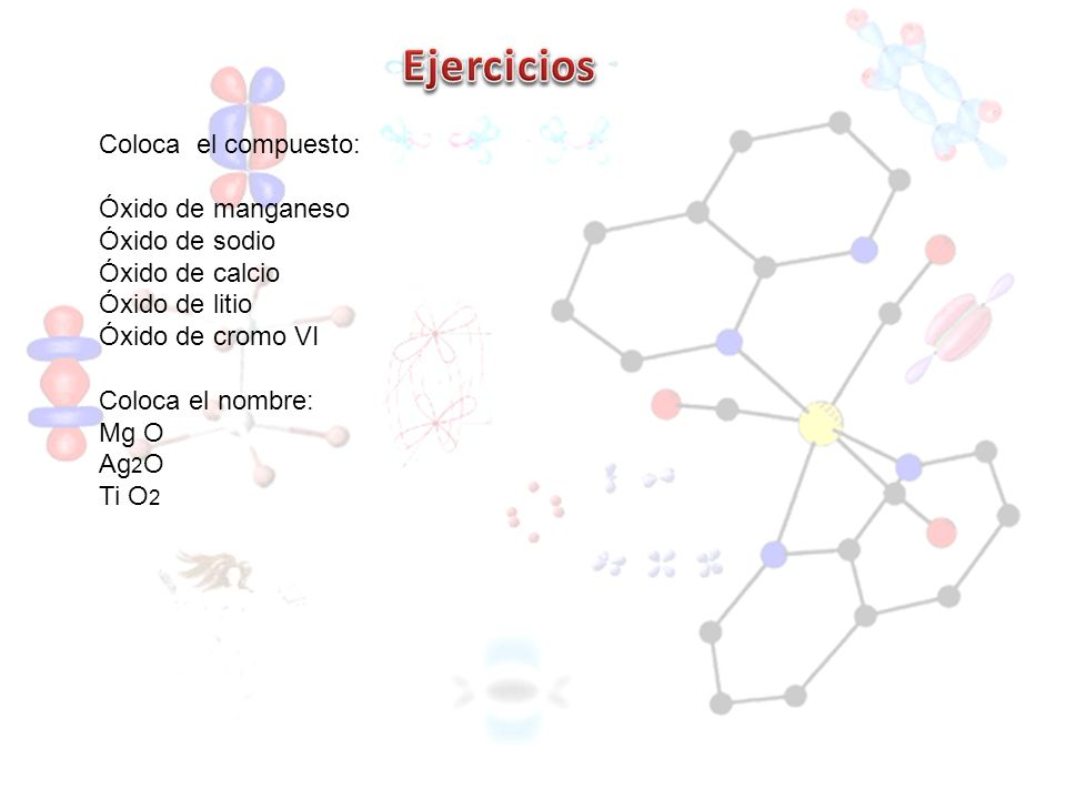 Ejercicios Coloca el compuesto: Óxido de manganeso Óxido de sodio