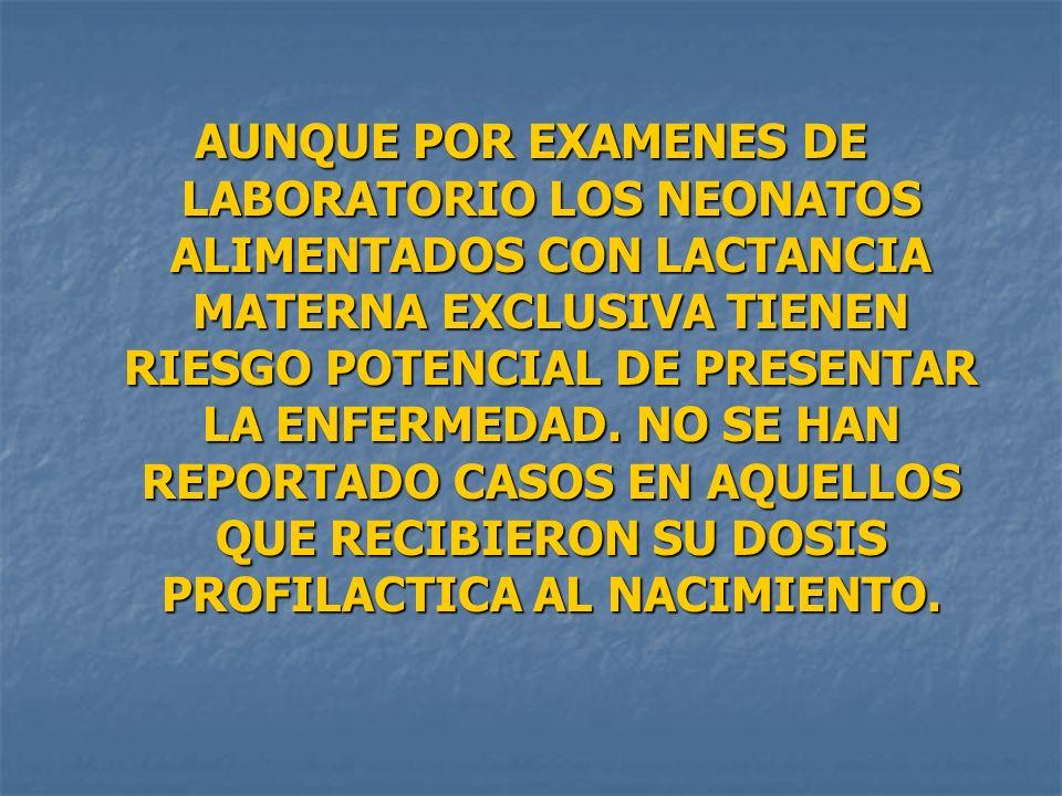 AUNQUE POR EXAMENES DE LABORATORIO LOS NEONATOS ALIMENTADOS CON LACTANCIA MATERNA EXCLUSIVA TIENEN RIESGO POTENCIAL DE PRESENTAR LA ENFERMEDAD.