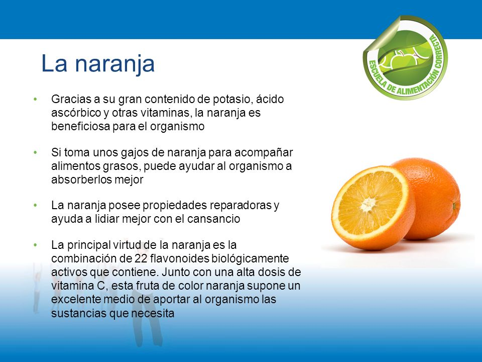 La naranja Gracias a su gran contenido de potasio, ácido ascórbico y otras vitaminas, la naranja es beneficiosa para el organismo.