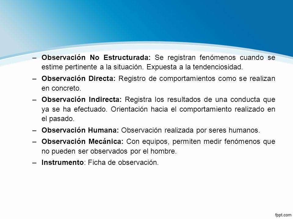 Observación No Estructurada: Se registran fenómenos cuando se estime pertinente a la situación. Expuesta a la tendenciosidad.