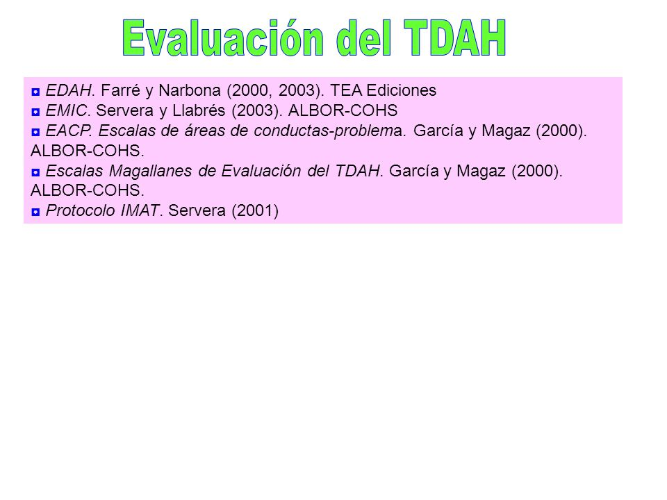 Evaluación del TDAH ◘ EDAH. Farré y Narbona (2000, 2003). TEA Ediciones. ◘ EMIC. Servera y Llabrés (2003). ALBOR-COHS.