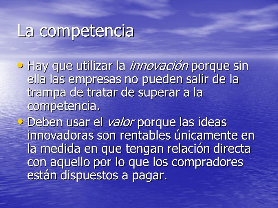 La competencia Hay que utilizar la innovación porque sin ella las empresas no pueden salir de la trampa de tratar de superar a la competencia.