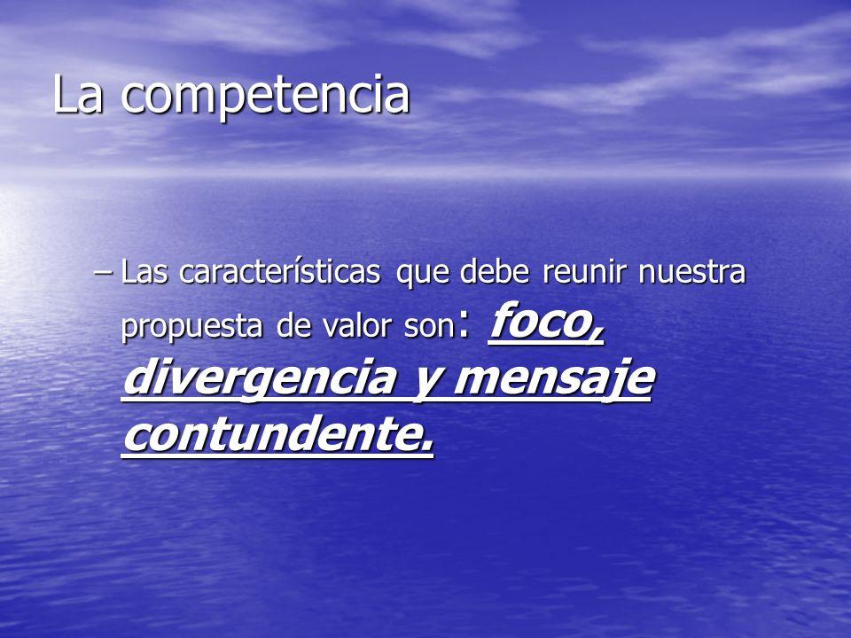 La competencia Las características que debe reunir nuestra propuesta de valor son: foco, divergencia y mensaje contundente.