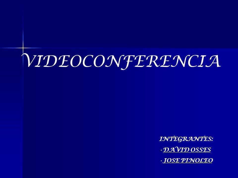 VIDEOCONFERENCIA INTEGRANTES: DAVID OSSES JOSE PINOLEO
