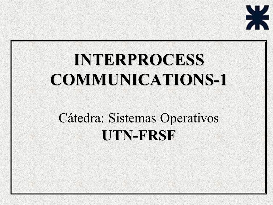 INTERPROCESS COMMUNICATIONS-1 Cátedra: Sistemas Operativos UTN-FRSF