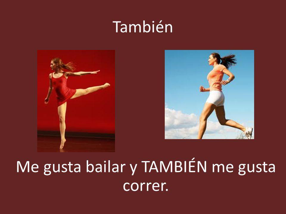 Me gusta bailar y TAMBIÉN me gusta correr.