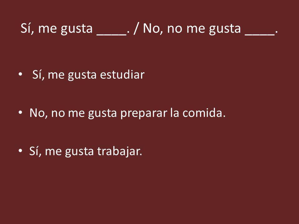 Sí, me gusta ____. / No, no me gusta ____.