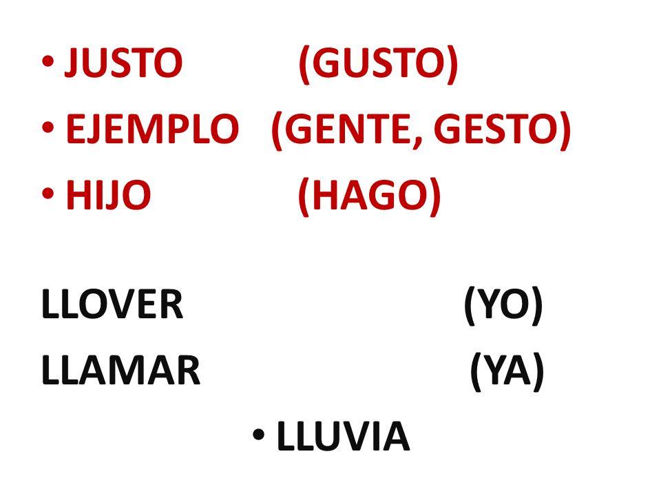 JUSTO (GUSTO) EJEMPLO (GENTE, GESTO) HIJO (HAGO) LLOVER (YO)