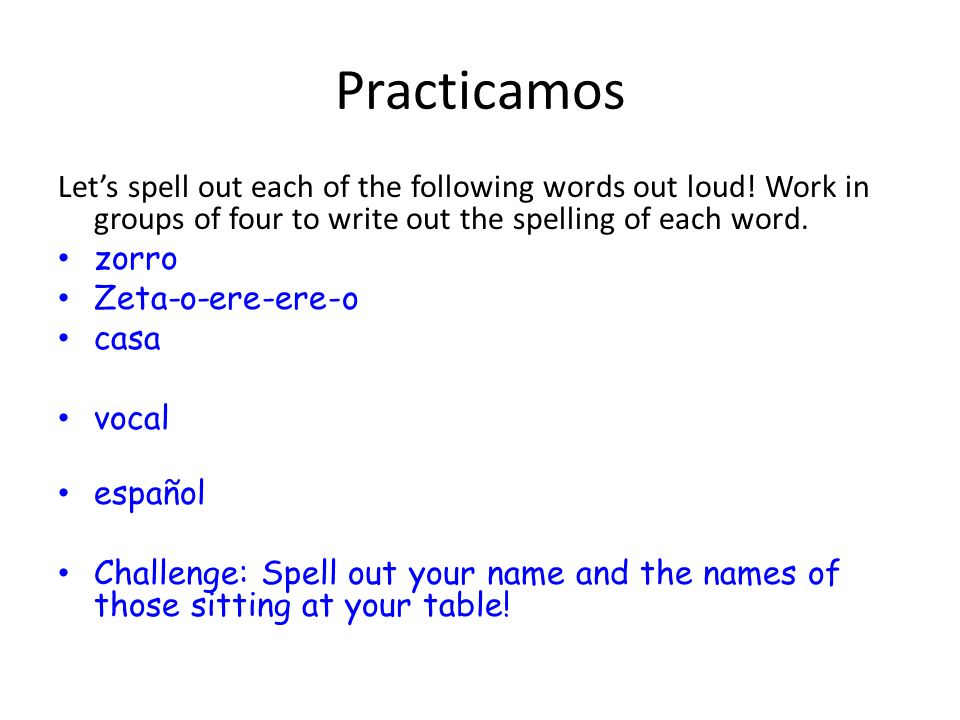 Practicamos Let's spell out each of the following words out loud! Work in groups of four to write out the spelling of each word.