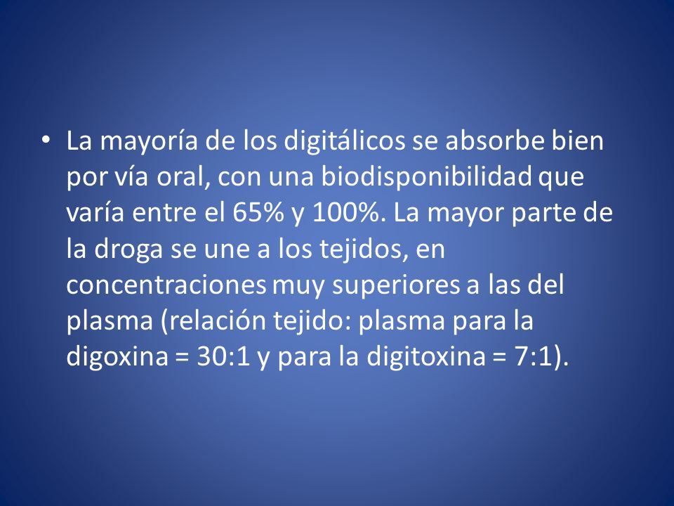 La mayoría de los digitálicos se absorbe bien por vía oral, con una biodisponibilidad que varía entre el 65% y 100%.