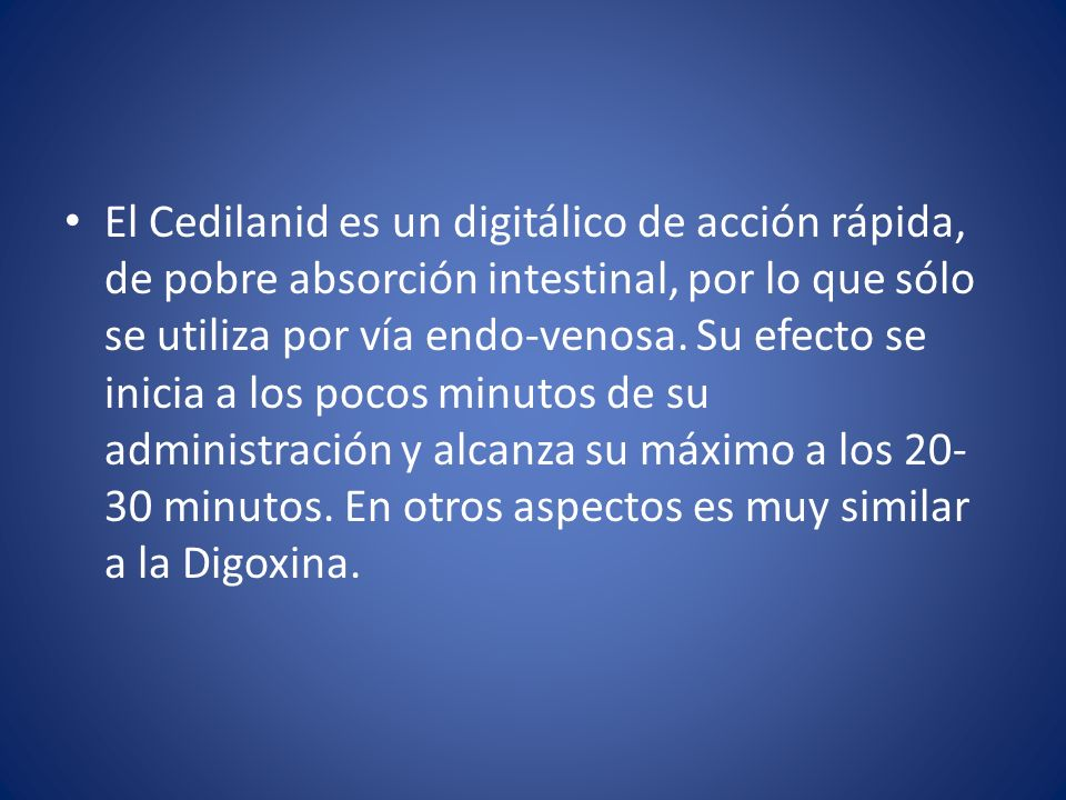 El Cedilanid es un digitálico de acción rápida, de pobre absorción intestinal, por lo que sólo se utiliza por vía endo-venosa.