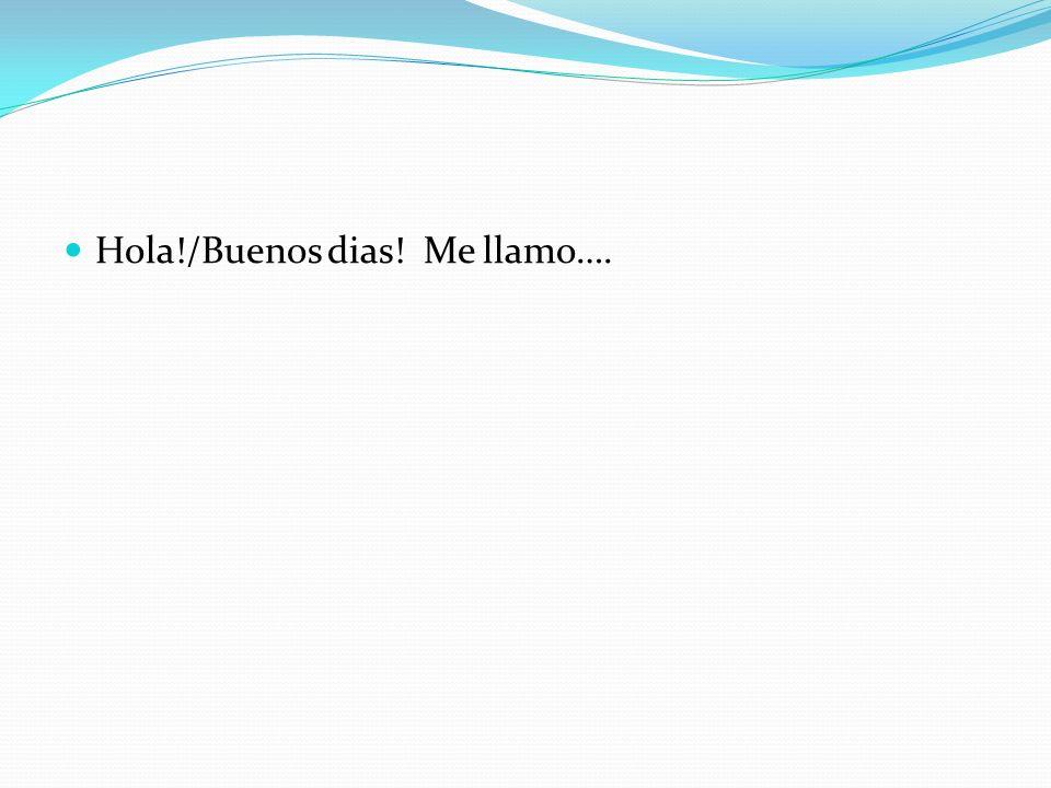 Hola!/Buenos dias! Me llamo….