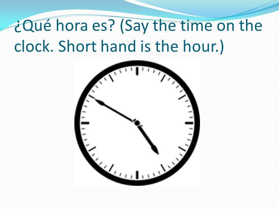 ¿Qué hora es (Say the time on the clock. Short hand is the hour.)