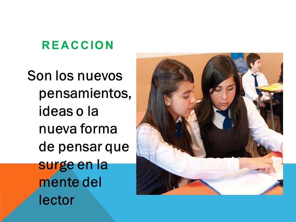 REACCION Son los nuevos pensamientos, ideas o la nueva forma de pensar que surge en la mente del lector.