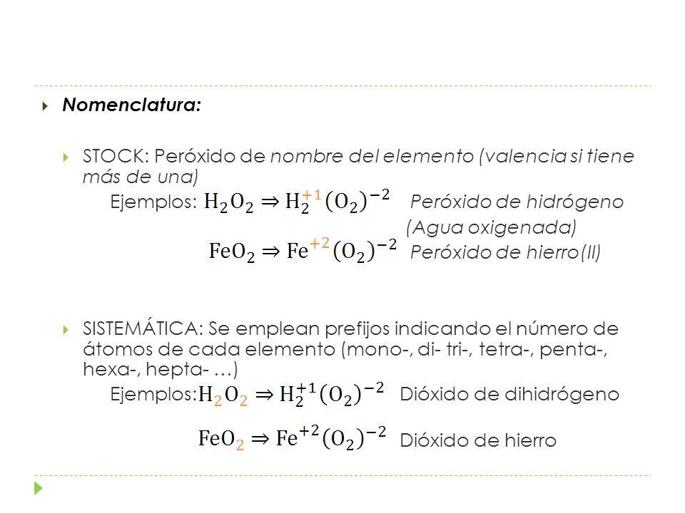 Nomenclatura: STOCK: Peróxido de nombre del elemento (valencia si tiene más de una) Ejemplos: Peróxido de hidrógeno.