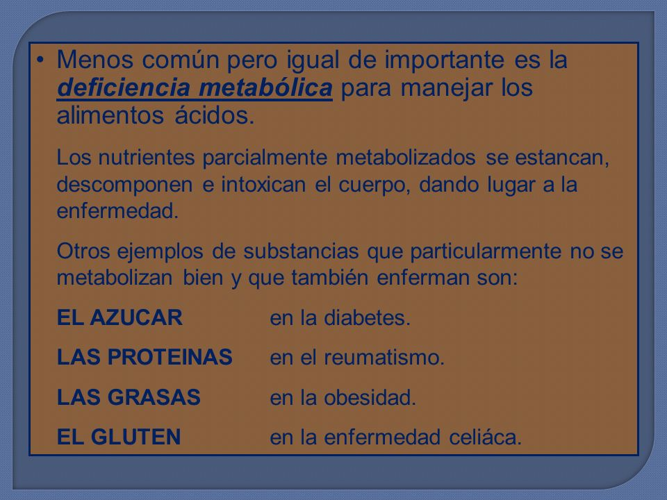Menos común pero igual de importante es la deficiencia metabólica para manejar los alimentos ácidos.