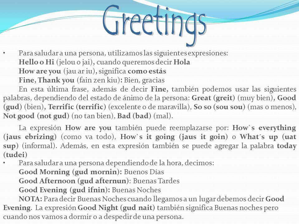 Greetings Para saludar a una persona, utilizamos las siguientes expresiones: Hello o Hi (jelou o jai), cuando queremos decir Hola.