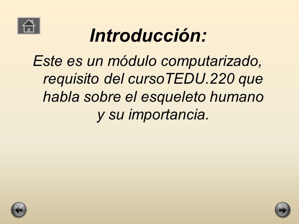 Introducción: Este es un módulo computarizado, requisito del cursoTEDU.220 que habla sobre el esqueleto humano y su importancia.