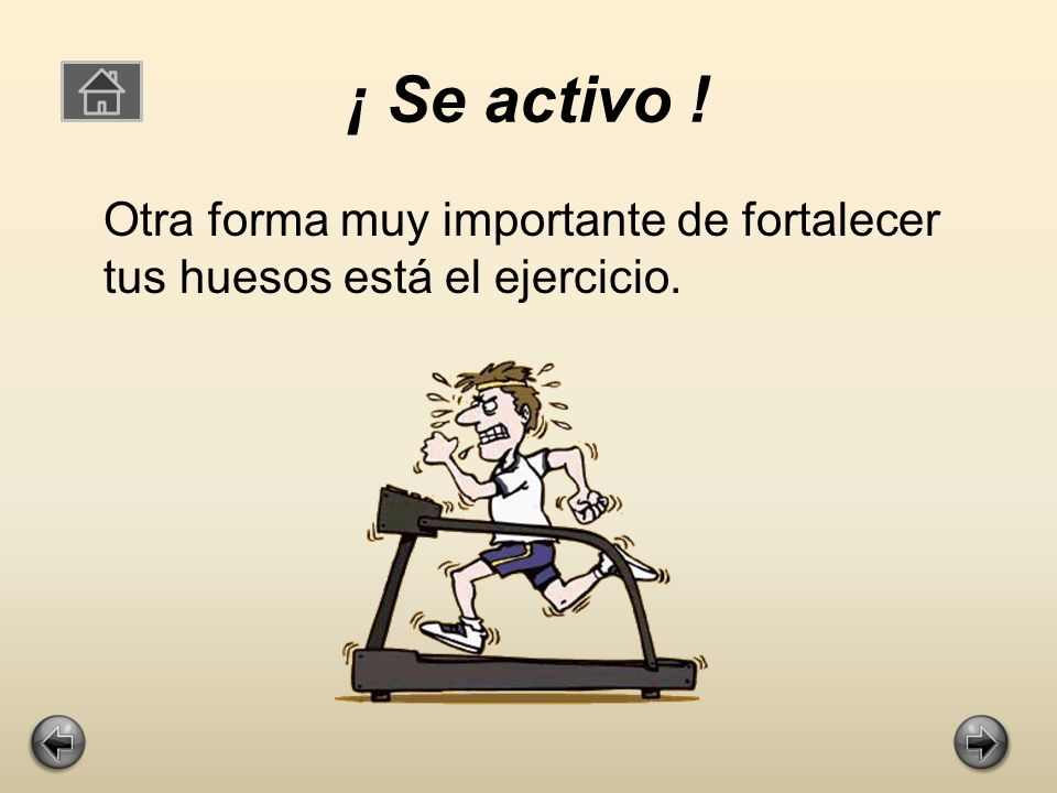 ¡ Se activo ! Otra forma muy importante de fortalecer tus huesos está el ejercicio.