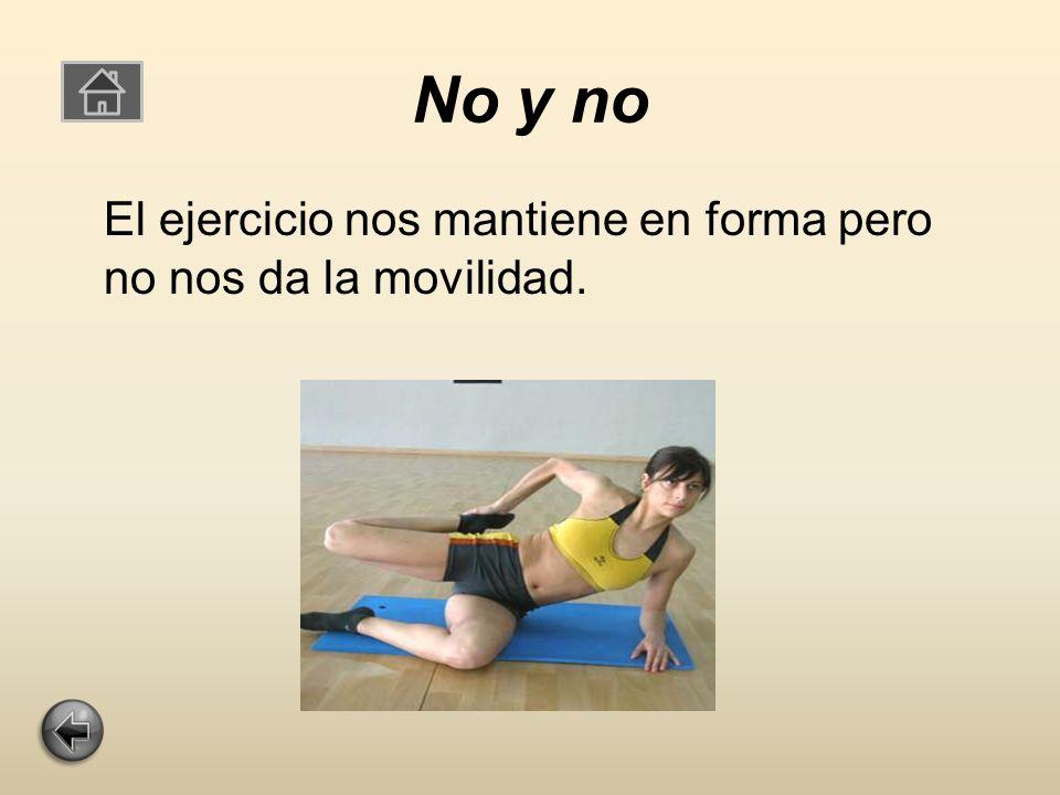 No y no El ejercicio nos mantiene en forma pero no nos da la movilidad.