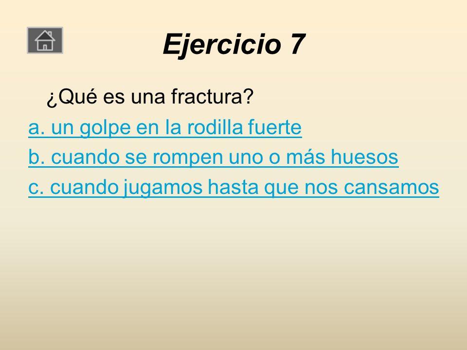 Ejercicio 7 ¿Qué es una fractura. a. un golpe en la rodilla fuerte b.