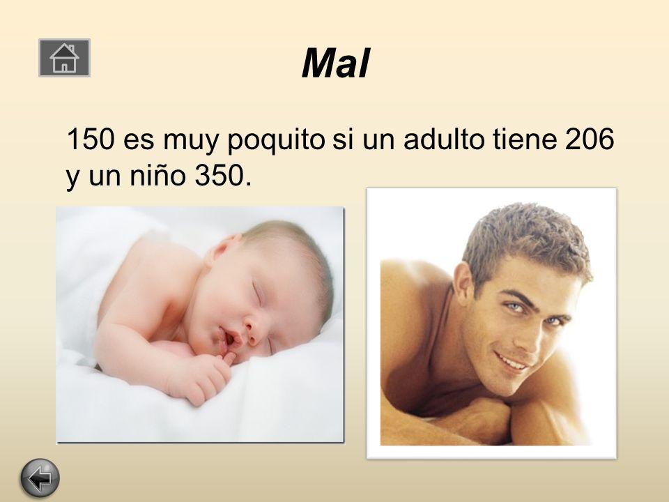 Mal 150 es muy poquito si un adulto tiene 206 y un niño 350.