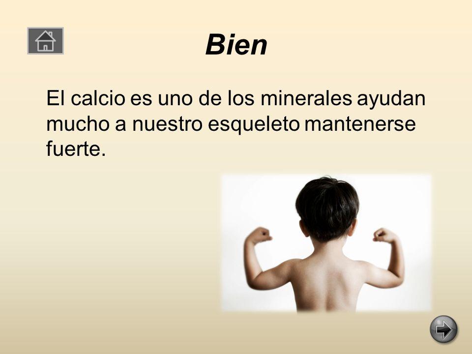 Bien El calcio es uno de los minerales ayudan mucho a nuestro esqueleto mantenerse fuerte.