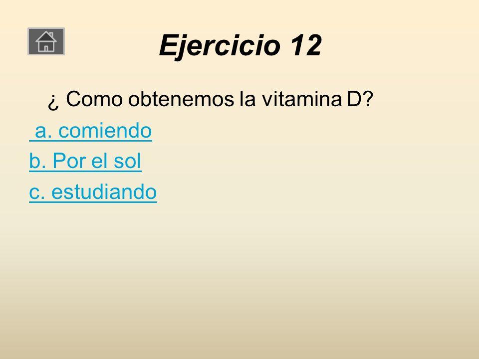 Ejercicio 12 ¿ Como obtenemos la vitamina D a. comiendo b. Por el sol c. estudiando