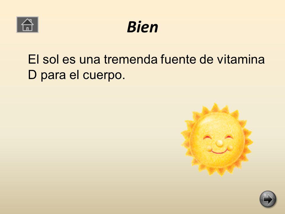 Bien El sol es una tremenda fuente de vitamina D para el cuerpo.